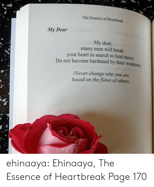Theirs: The Essence of Heartbreak  My Dear  My dear,  many men will break  your heart in search to heal theirs  Do not become hardened by their weakness  Never change who you are  based on the flaws of others. ehinaaya:  Ehinaaya, The Essence of Heartbreak  Page 170
