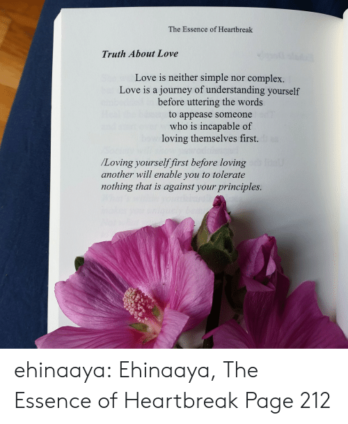 Complex: The Essence of Heartbreak  Truth About Love  Love is neither simple  journey of understanding yourself  before uttering the words  complex.  nor  Love is a  to appease someone  who is incapable of  loving themselves first.  /Loving yourselffirst before loving  another will enable you to tolerate  nothing that is against your principles. ehinaaya:  Ehinaaya, The Essence of Heartbreak  Page 212