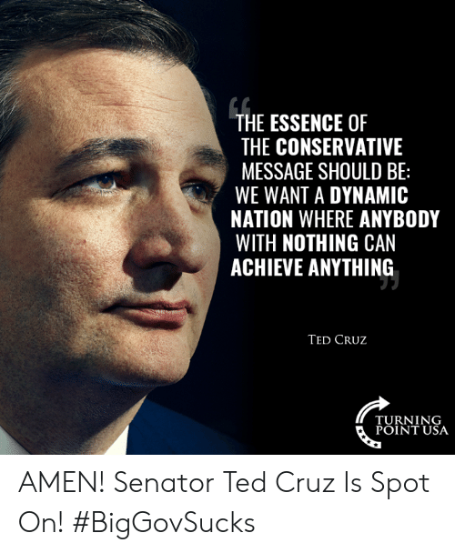 turning point: THE ESSENCE OF  THE CONSERVATIVE  MESSAGE SHOULD BE:  WE WANT A DYNAMIC  NATION WHERE ANYBODY  WITH NOTHING CAN  ACHIEVE ANYTHING  TED CRUz  TURNING  POINT USA AMEN! Senator Ted Cruz Is Spot On! #BigGovSucks