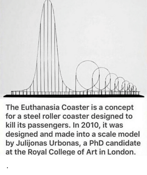 Royal: The Euthanasia Coaster is a concept  for a steel roller coaster designed to  kill its passengers. In 2010, it was  designed and made into a scale model  by Julijonas Urbonas, a PhD candidate  at the Royal College of Art in London. .