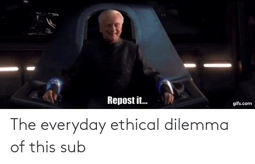 ethical: The everyday ethical dilemma of this sub