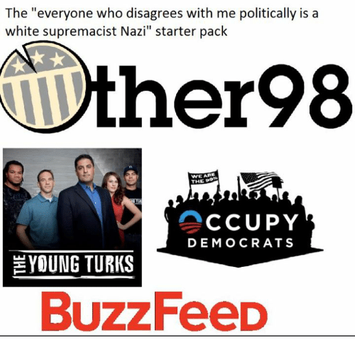 """Memes, Buzzfeed, and White: The """"everyone who disagrees with me politically is a  white supremacist Nazi"""" starter pack  ther98  WE ARI  THE  CCUPY  DEMOCRATS  YOUNG TURKS  BuzzFeeD"""