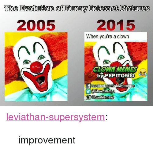 """Facebook, Target, and Tumblr: The Evolution of Fuwomy Ioternet Pictues  0  2005  2015  When you're a clown  by PEPIT  500  facebook comiclownmemes  @clownMemes  ClownMemes2 <p><a class=""""tumblr_blog"""" href=""""http://leviathan-supersystem.tumblr.com/post/140433213659"""" target=""""_blank"""">leviathan-supersystem</a>:</p> <blockquote> <p>improvement<br/></p> </blockquote>"""