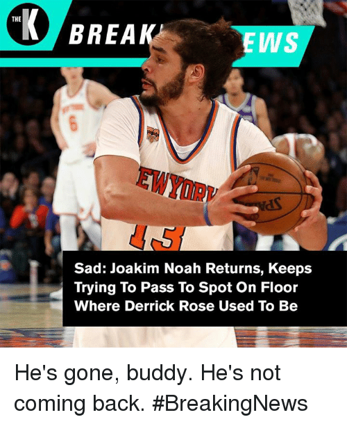 Derrick Rose, Joakim Noah, and Noah: THE  EWS  EWYOR  Sad: Joakim Noah Returns, Keeps  Trying To Pass To Spot On Floor  Where Derrick Rose Used To Be He's gone, buddy. He's not coming back. #BreakingNews