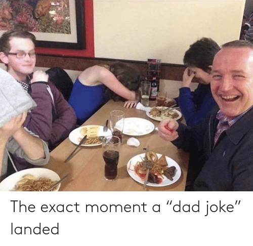 "Dad: The exact moment a ""dad joke"" landed"