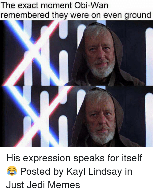 Obie: The exact moment Obi-VVan  remembered they were on even ground His expression speaks for itself 😂  Posted by Kayl Lindsay in Just Jedi Memes