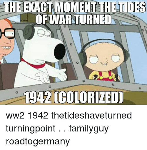 Memes, 🤖, and Ww2: THE EXACT MOMENT THE TIDES  OFIWAR TURNED  1942 (COLORIZED ww2 1942 thetideshaveturned turningpoint . . familyguy roadtogermany