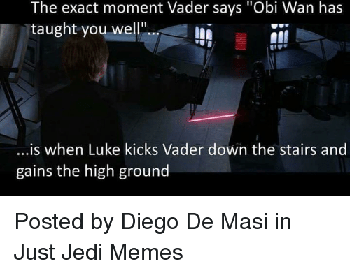 "Jedi, Memes, and Star Wars: The exact moment Vader says ""Obi Wan has  taught you well!""..  ..is when Luke kicks Vader down the stairs and  gains the high ground Posted by Diego De Masi in Just Jedi Memes"