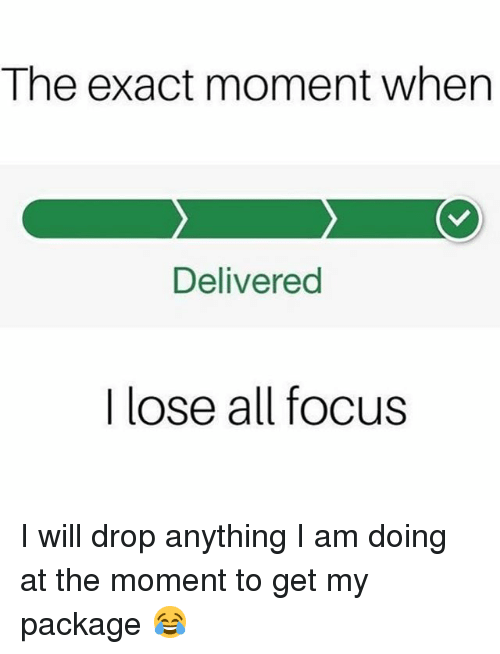 Memes, Focus, and 🤖: The exact moment when  Delivered  I lose all focus I will drop anything I am doing at the moment to get my package 😂