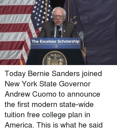 Bernie Sanders, Memes, and New York: The Excelsior Scholarship Today Bernie Sanders joined New York State Governor Andrew Cuomo to announce the first modern state-wide tuition free college plan in America.  This is what he said