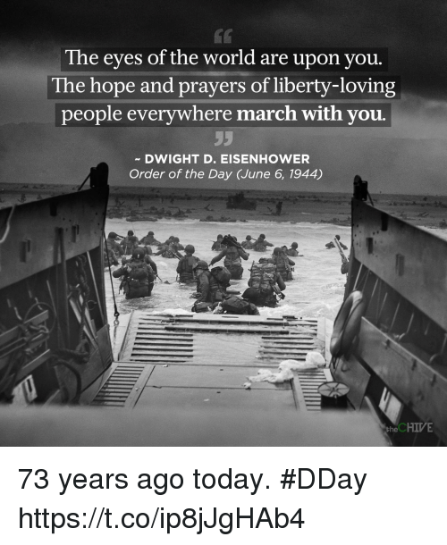 the chives: The eyes of the world are upon you  The hope and prayers of liberty-loving  people everywhere march with you.  DWIGHT D. EISENHOWER  Order of the Day (June 6, 1944)  the CHIVE 73 years ago today. #DDay https://t.co/ip8jJgHAb4