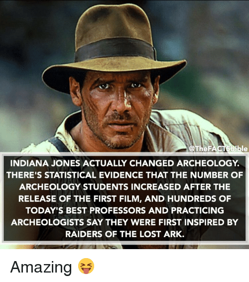 evidently: @The F  ble  INDIANA JONES ACTUALLY CHANGED ARCHEOLOGY  THERE'S STATISTICAL EVIDENCE THAT THE NUMBER OF  ARCHEOLOGY STUDENTS INCREASED AFTER THE  RELEASE OF THE FIRST FILM, AND HUNDREDS OF  TODAY'S BEST PROFESSORS AND PRACTICING  ARCHEOLOGISTS SAY THEY WERE FIRST INSPIRED BY  RAIDERS OF THE LOST ARK. Amazing 😝