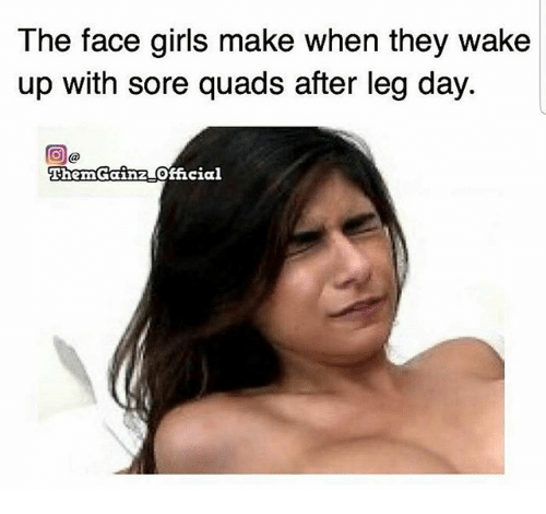 After Leg Day: The face girls make when they wake  up with sore quads after leg day.  Then Gainz-official