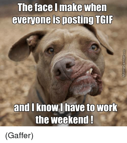 Working The Weekend: The face l make when  everyone is posting TGIF  and I know l have to work  the weekend ! (Gaffer)