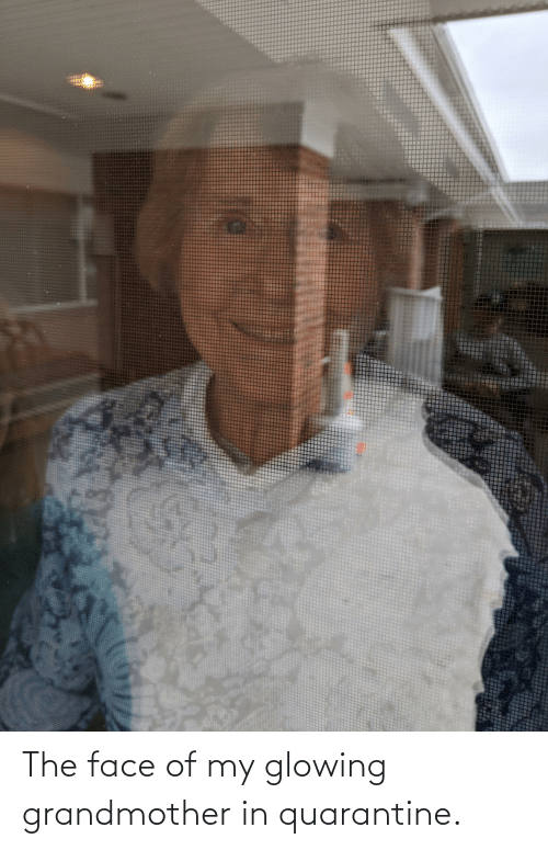 glowing: The face of my glowing grandmother in quarantine.