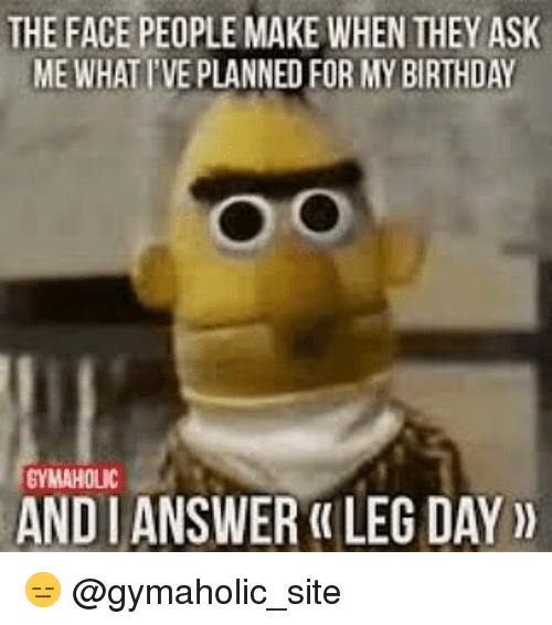 Birthday, Gym, and Leggings: THE FACE PEOPLE MAKE WHENTHEY ASK  ME WHATIVE PLANNED FOR MY BIRTHDAY  GYMAHOLIC  ANDIANSWER LEG DAY 😑 @gymaholic_site