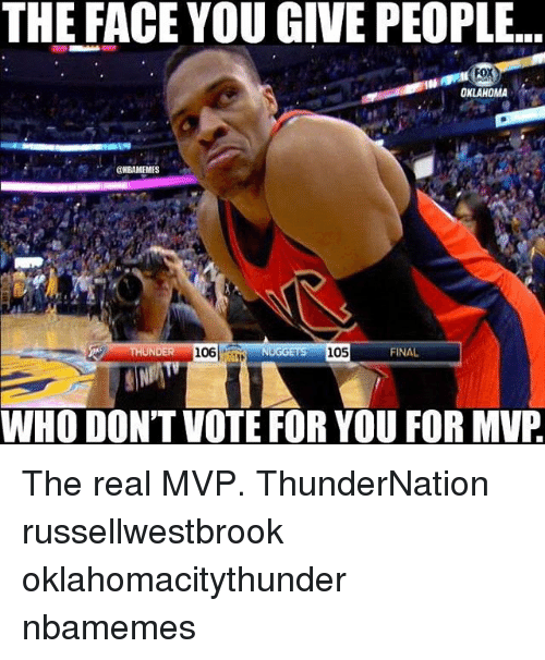Memes, Oklahoma, and The Real: THE FACE YOU GIVE PEOPLE...  OKLAHOMA  ENBAMEMES  THUNDER 106  FINAL  WHO DON'T VOTE FOR YOU FOR MVP The real MVP. ThunderNation russellwestbrook oklahomacitythunder nbamemes