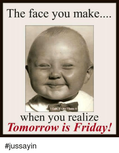 Tomorrow Is Friday: The face you make....  I Calls it Like l Sees it  when you realize  Tomorrow is Friday! #jussayin