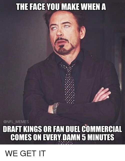 meme: THE FACE YOU MAKE WHEN A  NFL MEMES  DRAFT KINGS OR FAN DUEL COMMERCIAL  COMES ON EVERY DAMN 5 MINUTES WE GET IT