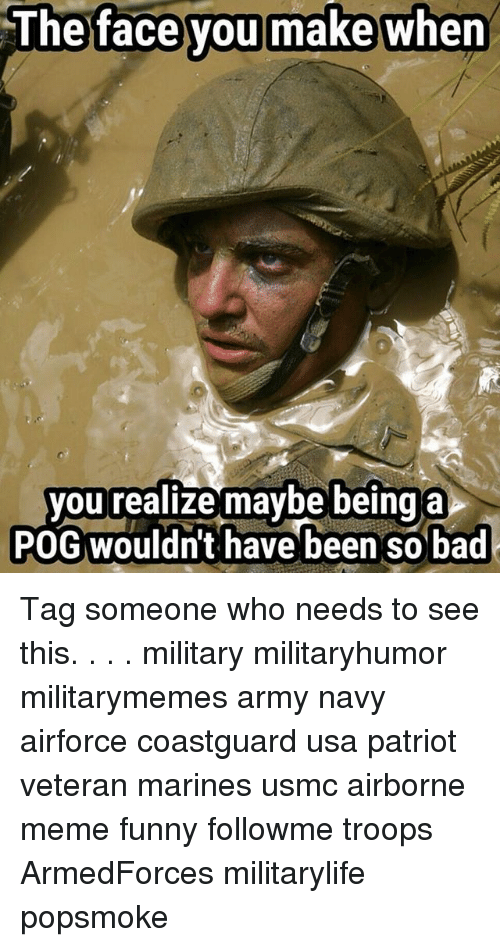 The Face You Make When: The face you make when  face  you  you realize maybe being a  POG wouldn't have been so bad Tag someone who needs to see this. . . . military militaryhumor militarymemes army navy airforce coastguard usa patriot veteran marines usmc airborne meme funny followme troops ArmedForces militarylife popsmoke