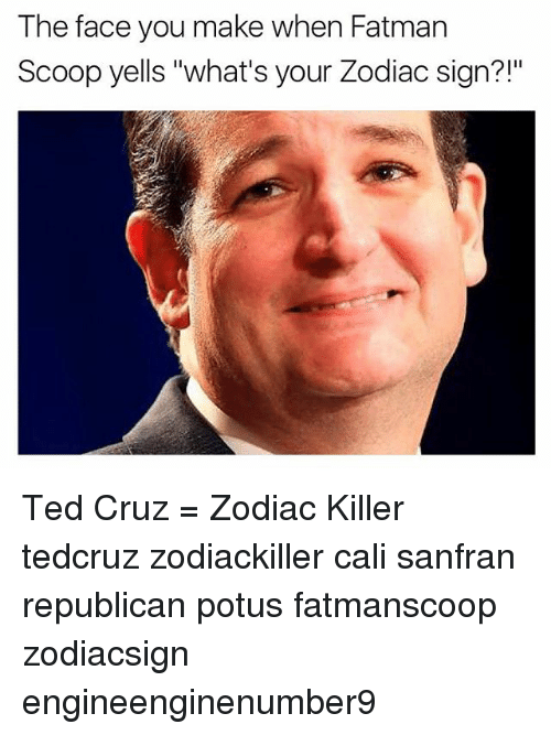 "Memes, Ted Cruz, and Zodiac Killer: The face you make when Fatman  Scoop yells ""what's your Zodiac sign?!"" Ted Cruz = Zodiac Killer tedcruz zodiackiller cali sanfran republican potus fatmanscoop zodiacsign engineenginenumber9"