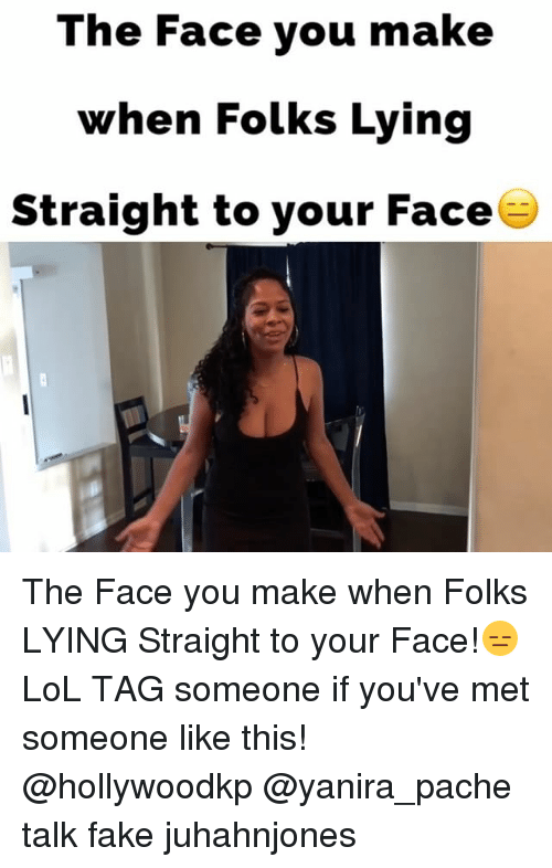 The Face You Make When: The Face you make  when Folks Lying  Straight to your Face The Face you make when Folks LYING Straight to your Face!😑LoL TAG someone if you've met someone like this! @hollywoodkp @yanira_pache talk fake juhahnjones