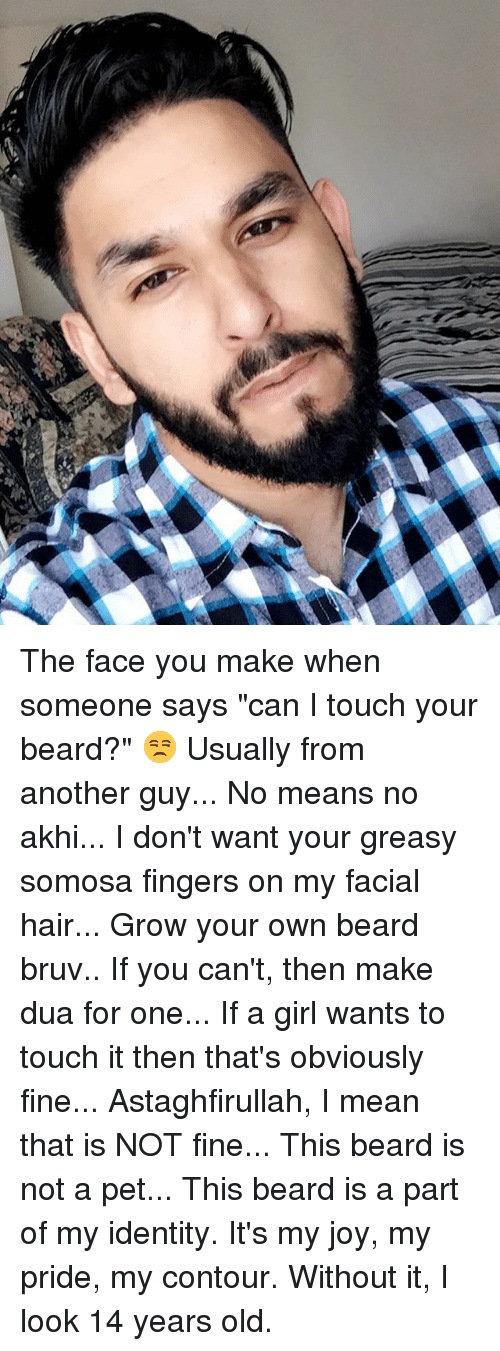 """my pride: The face you make when someone says """"can I touch your beard?"""" 😒 Usually from another guy... No means no akhi... I don't want your greasy somosa fingers on my facial hair... Grow your own beard bruv.. If you can't, then make dua for one... If a girl wants to touch it then that's obviously fine... Astaghfirullah, I mean that is NOT fine... This beard is not a pet... This beard is a part of my identity. It's my joy, my pride, my contour. Without it, I look 14 years old."""