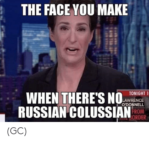 Face You Make: THE FACE YOU MAKE  WHEN THERES  RUSSIAN COLUSSIANRO  TONIGHT T  LAWRENCE  O'DONNELL  ORDER (GC)
