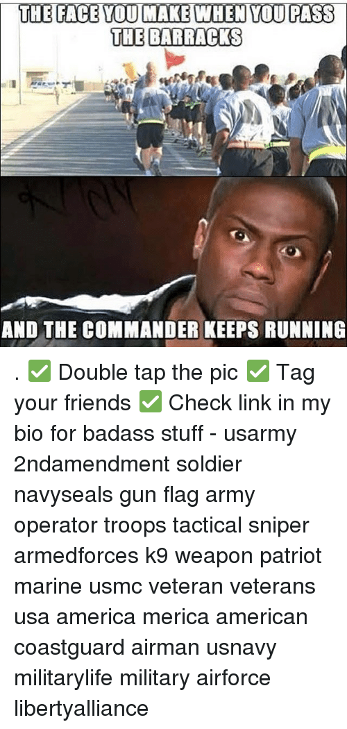 the commander: THE FACE YOU MAKE WHEN YOU PASS  THE BARRACKS  AND THE COMMANDER KEEPS RUNNING . ✅ Double tap the pic ✅ Tag your friends ✅ Check link in my bio for badass stuff - usarmy 2ndamendment soldier navyseals gun flag army operator troops tactical sniper armedforces k9 weapon patriot marine usmc veteran veterans usa america merica american coastguard airman usnavy militarylife military airforce libertyalliance