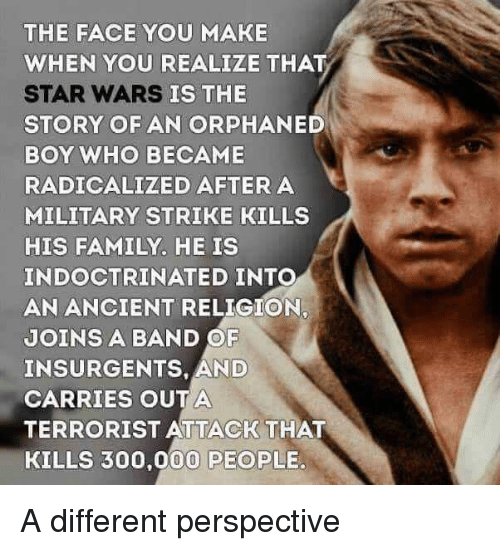 Face You Make: THE FACE YOU MAKE  WHEN YOU REALIZE THAT  STAR WARS  STORY OF AN ORPHANED  BOY WHO BECAME  RADICALIZED AFTERA  MILITARY STRIKE KILLS  HIS FAMILY. HE IS  INDOCTRINATED INTO  AN ANCIENT RELIGION,  JOINS A BAND OF  INSURGENTS, AND  CARRIES OUTA  TERRORIST ATTACK THAT  KILLS 300,000 PEOPLE.  IS THE A different perspective