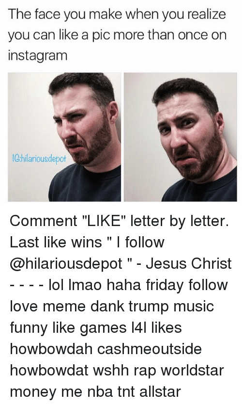 "Meme Dank: The face you make when you realize  you can like a pic more than once on  instagram  hilarious depot Comment ""LIKE"" letter by letter. Last like wins "" I follow @hilariousdepot "" - Jesus Christ - - - - lol lmao haha friday follow love meme dank trump music funny like games l4l likes howbowdah cashmeoutside howbowdat wshh rap worldstar money me nba tnt allstar"