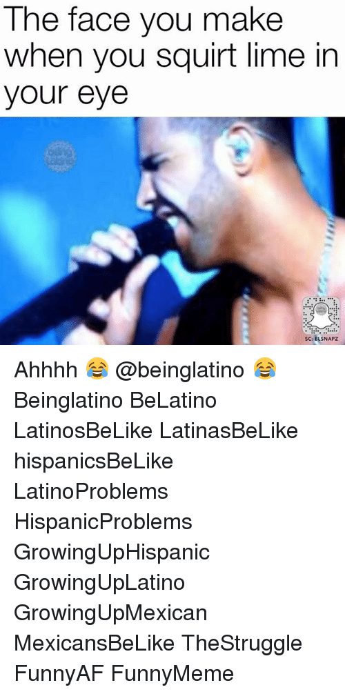 Squirtly: The face you make  when you  squirt lime in  your eye  SC: BLSNAPZ Ahhhh 😂 @beinglatino 😂 Beinglatino BeLatino LatinosBeLike LatinasBeLike hispanicsBeLike LatinoProblems HispanicProblems GrowingUpHispanic GrowingUpLatino GrowingUpMexican MexicansBeLike TheStruggle FunnyAF FunnyMeme