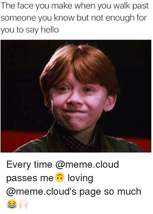 Funny, Hello, and Meme: The face you make when you walk past  someone you know but not enough for  you to say hello Every time @meme.cloud passes me🙃 loving @meme.cloud's page so much😂🙌🏻