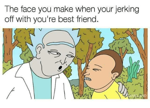 Face You Make: The face you make when your jerking  off with you're best friend.