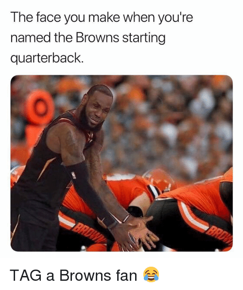 Face You Make: The face you make when you're  named the Browns starting  quarterback. TAG a Browns fan 😂