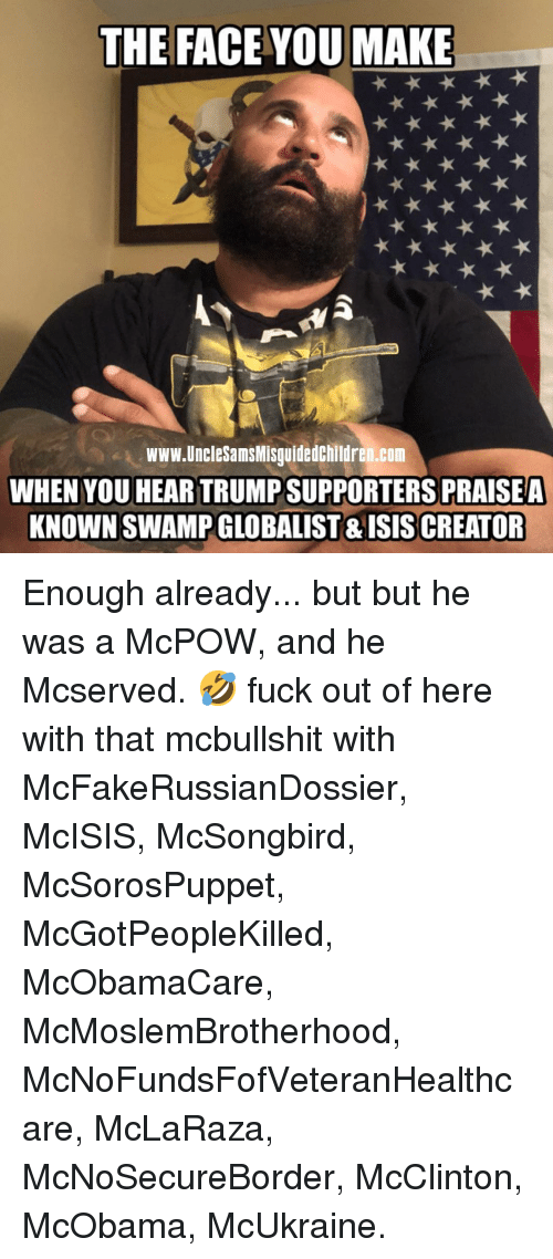 Face You Make: THE FACE YOU MAKE  www.UncleSamsMisguidedchildren.com  WHEN YOU HEAR TRUMP SUPPORTERS PRAISEA  KNOWN SWAMP GLOBALIST & ISISCREATOR Enough already... but but he was a McPOW, and he Mcserved. 🤣 fuck out of here with that mcbullshit with McFakeRussianDossier, McISIS, McSongbird, McSorosPuppet, McGotPeopleKilled, McObamaCare, McMoslemBrotherhood, McNoFundsFofVeteranHealthcare, McLaRaza, McNoSecureBorder, McClinton, McObama, McUkraine.