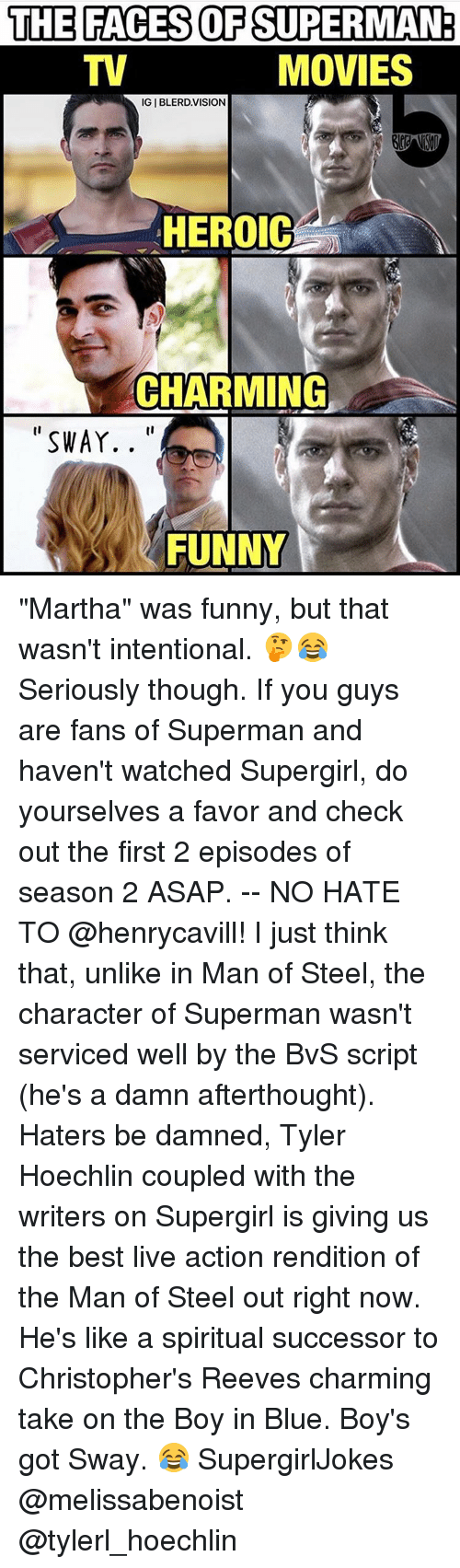 "tyler hoechlin: THE FACES OF SUPERMAN  MOVIES  IGIBLERD. VISION  HEROIC  CHARMING  SWAY.  FUNNY ""Martha"" was funny, but that wasn't intentional. 🤔😂 Seriously though. If you guys are fans of Superman and haven't watched Supergirl, do yourselves a favor and check out the first 2 episodes of season 2 ASAP. -- NO HATE TO @henrycavill! I just think that, unlike in Man of Steel, the character of Superman wasn't serviced well by the BvS script (he's a damn afterthought). Haters be damned, Tyler Hoechlin coupled with the writers on Supergirl is giving us the best live action rendition of the Man of Steel out right now. He's like a spiritual successor to Christopher's Reeves charming take on the Boy in Blue. Boy's got Sway. 😂 SupergirlJokes @melissabenoist @tylerl_hoechlin"
