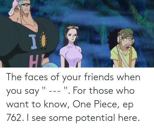 """Say For: The faces of your friends when you say """" --- """". For those who want to know, One Piece, ep 762. I see some potential here."""