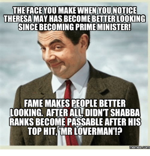 Top, Fame, and Tops: THE FACEYOU MAKE WHEN YOU NOTICE  THERESA MAY HASBECOMEBETTER LOOKING  SINCEBECOMING PRIME MINISTER!  FAME MAKES PEOPLE BETTER  LOOKING, AFTER ALL DIDNT SHABBA  RANKS BECOME PASSABLE AFTER HIS  TOP HIT MRLOVERMAN!?  memes Comu