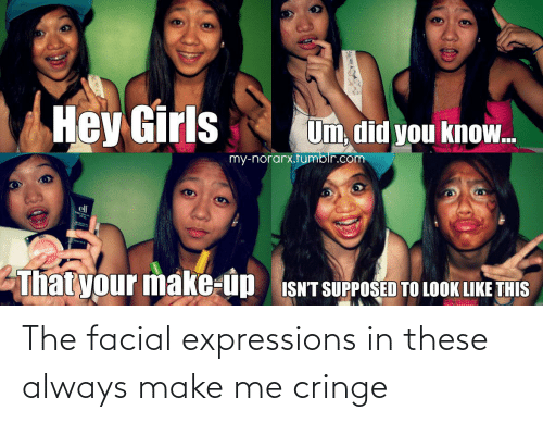 Make, Cringe, and Always: The facial expressions in these always make me cringe