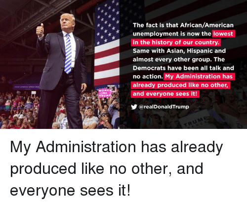 Asian, American, and History: The fact is that African/American  unemployment is now the lowest  in the history of our country.  Same with Asian, Hispanic and  almost every other group. The  Democrats have been all talk and  no action. My Administration has  already produced like no other,  UNand everyone sees it!  @realDonaldTrump My Administration has already produced like no other, and everyone sees it!