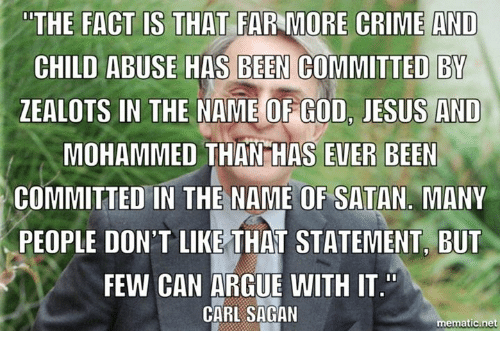 Arguing, Crime, and Memes: THE FACT IS THAT FARMORE CRIME AND  CHILD ABUSE HAS BEEN COMMITTED BY  ZEALOTS IN THE NAME OF GOD, JESUS AND  MOHAMMED THAN HAS EVER BEEN  COMMITTED IN THE NAME OF SATAN MANY  PEOPLE DON'T LIKE THAT STATEMENT BUT  FEW CAN ARGUE WITH IT  CARL SAGAN  mematic net