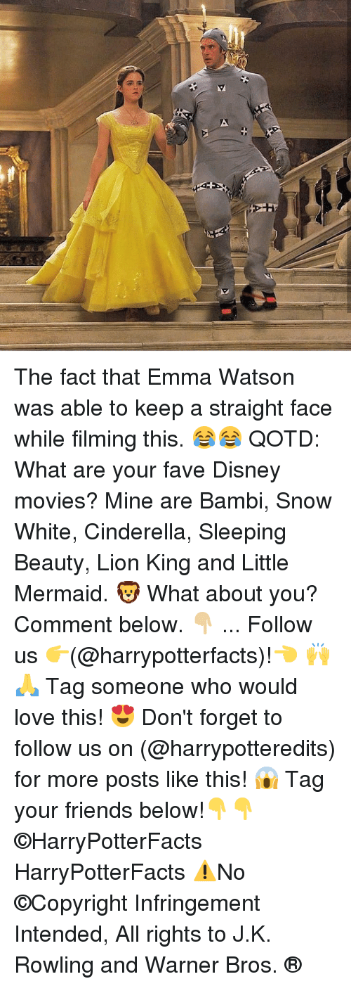 Cinderella : The fact that Emma Watson was able to keep a straight face while filming this. 😂😂 QOTD: What are your fave Disney movies? Mine are Bambi, Snow White, Cinderella, Sleeping Beauty, Lion King and Little Mermaid. 🦁 What about you? Comment below. 👇🏼 ... Follow us 👉(@harrypotterfacts)!👈 🙌🙏 Tag someone who would love this! 😍 Don't forget to follow us on (@harrypotteredits) for more posts like this! 😱 Tag your friends below!👇👇 ©HarryPotterFacts HarryPotterFacts ⚠No ©Copyright Infringement Intended, All rights to J.K. Rowling and Warner Bros. ®