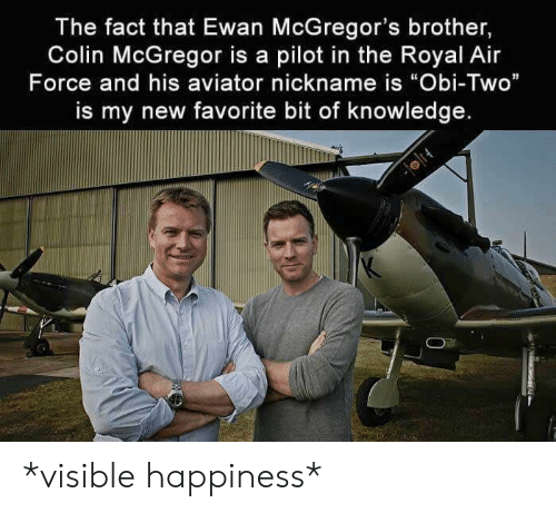 "nickname: The fact that Ewan McGregor's brother,  Colin McGregor is a pilot in the Royal Air  Force and his aviator nickname is ""Obi-Two""  is my new favorite bit of knowledge. *visible happiness*"