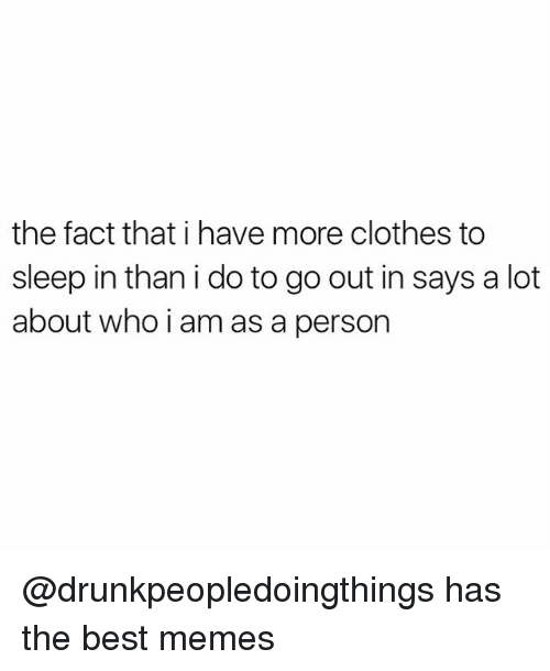 Clothes, Memes, and Best: the fact that i have more clothes to  sleep in than i do to go out in says a lot  about who i am as a person @drunkpeopledoingthings has the best memes