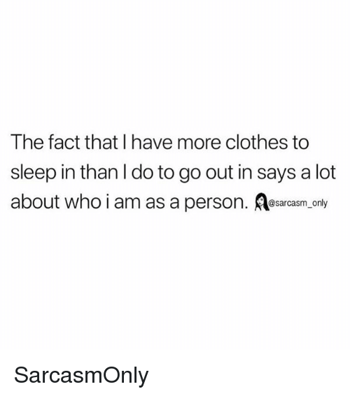 Clothes, Funny, and Memes: The fact that I have more clothes to  sleep in than l do to go out in says a lot  about who i am as a person. Aesarcasm only SarcasmOnly