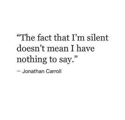 """carroll: """"The fact that I'm silent  doesn't mean I have  nothing to say.""""  25  Jonathan Carroll"""