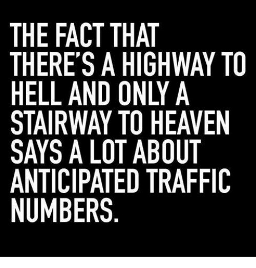 Stairway to Heaven: THE FACT THAT  THERE'S A HIGHWAY TO  HELL AND ONLY A  STAIRWAY TO HEAVEN  SAYS A LOT ABOUT  ANTICIPATED TRAFFIC  NUMBERS  N IC  EF  A VTF  WAA UT F  THY HE 30  TI-HBT  AT IG N O A D  TADYO TE  HHOTTE S.  CSN VA LA RS  A E' AWAPE  RLR:CB  RL S  EELAYTM  ETANU  TTISSAN