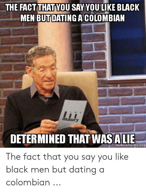 Colombian Memes: THE FACT THAT VOU SAYYOULIKE BLACK  MEN BUTDATING ACOLOMBIAN  maury  DETERMINED THAT WASALIE  makeameme.org The fact that you say you like black men but dating a colombian ...