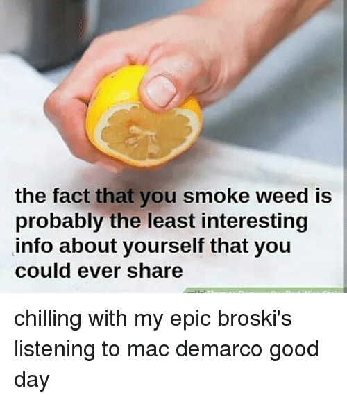 mac demarco: the fact that you smoke weed is  probably the lyou  probably the least interesting  info about yourself that youu  could ever share chilling with my epic broski's listening to mac demarco good day